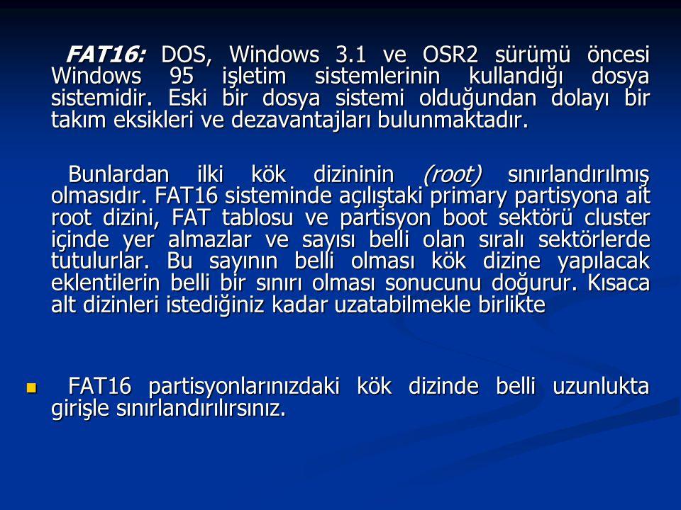 FAT16: DOS, Windows 3.1 ve OSR2 sürümü öncesi Windows 95 işletim sistemlerinin kullandığı dosya sistemidir. Eski bir dosya sistemi olduğundan dolayı b