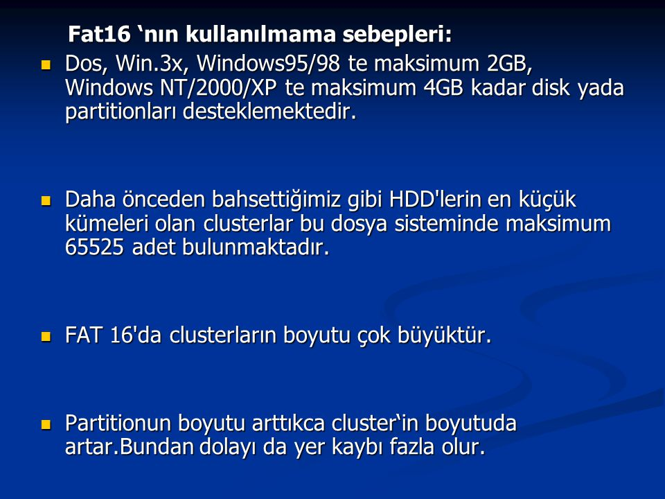 Fat16 'nın kullanılmama sebepleri: Fat16 'nın kullanılmama sebepleri: Dos, Win.3x, Windows95/98 te maksimum 2GB, Windows NT/2000/XP te maksimum 4GB kadar disk yada partitionları desteklemektedir.