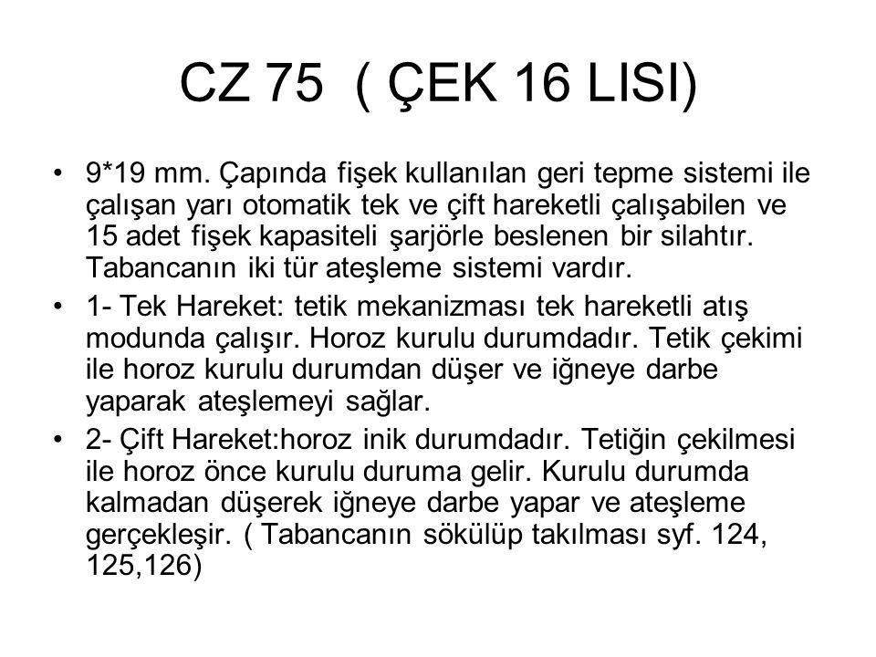 CZ 75 ( ÇEK 16 LISI) 9*19 mm. Çapında fişek kullanılan geri tepme sistemi ile çalışan yarı otomatik tek ve çift hareketli çalışabilen ve 15 adet fişek