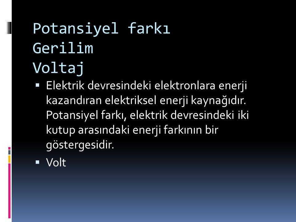 Potansiyel farkı Gerilim Voltaj  Elektrik devresindeki elektronlara enerji kazandıran elektriksel enerji kaynağıdır. Potansiyel farkı, elektrik devre