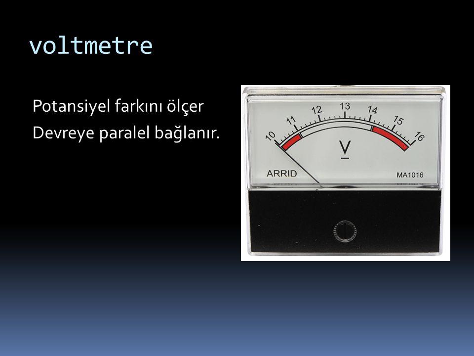 voltmetre Potansiyel farkını ölçer Devreye paralel bağlanır.