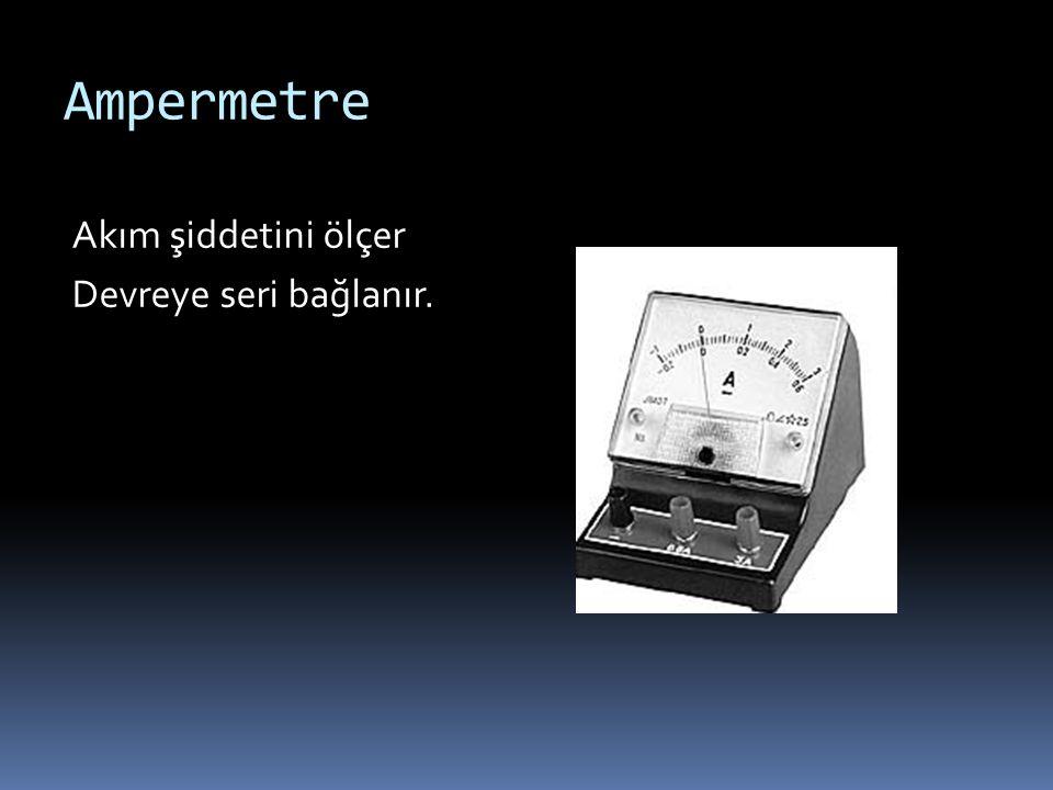 Ampermetre Akım şiddetini ölçer Devreye seri bağlanır.