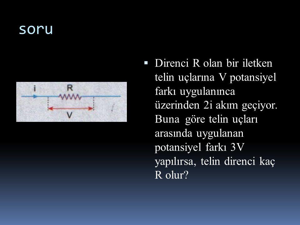 soru  Direnci R olan bir iletken telin uçlarına V potansiyel farkı uygulanınca üzerinden 2i akım geçiyor. Buna göre telin uçları arasında uygulanan p