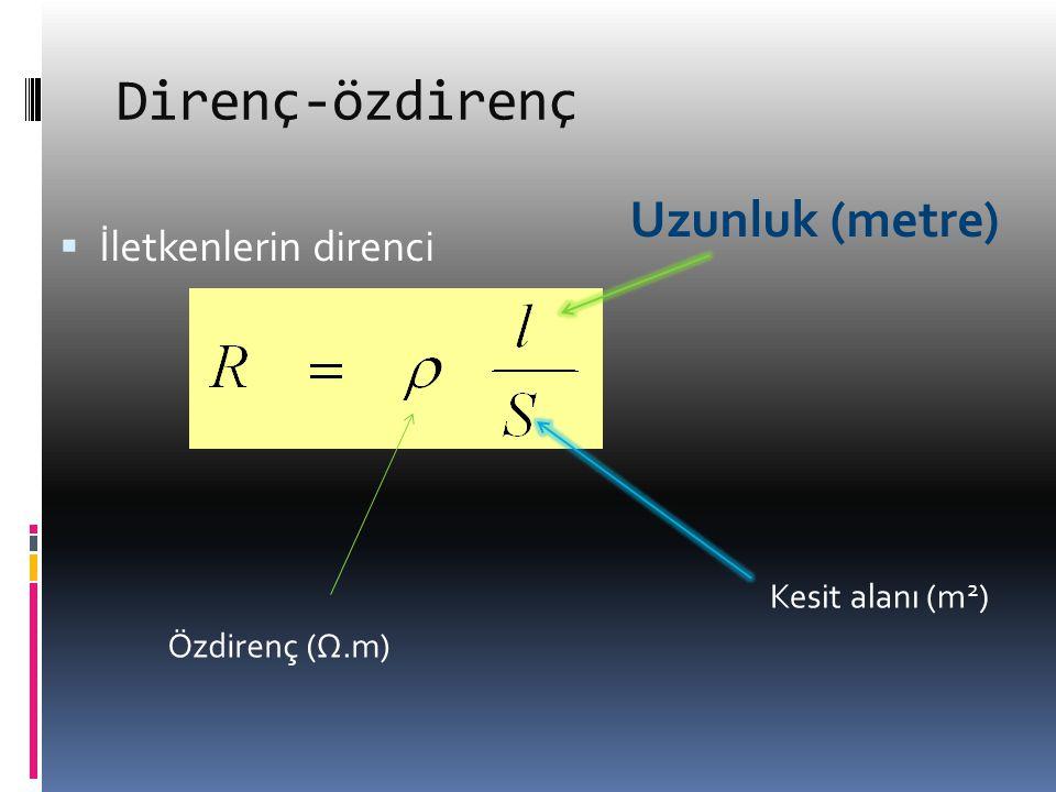 Direnç-özdirenç  İletkenlerin direnci Özdirenç (Ω.m) Uzunluk (metre) Kesit alanı (m 2 )