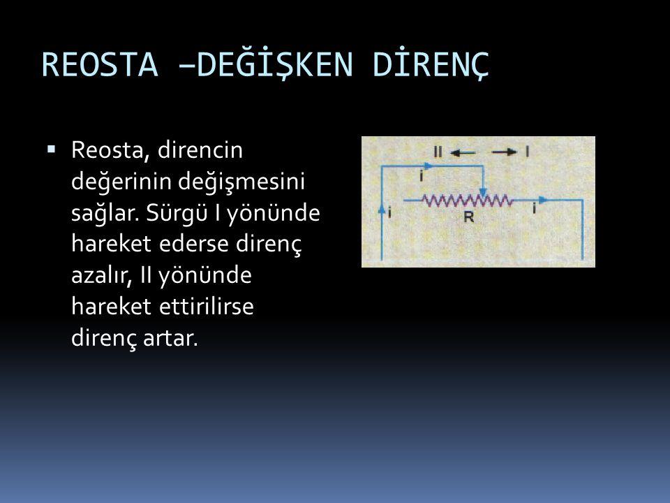 REOSTA –DEĞİŞKEN DİRENÇ  Reosta, direncin değerinin değişmesini sağlar. Sürgü I yönünde hareket ederse direnç azalır, II yönünde hareket ettirilirse