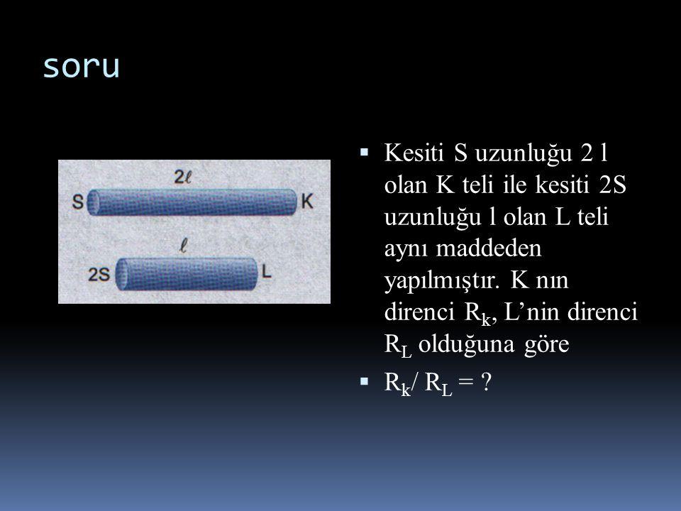  Kesiti S uzunluğu 2 l olan K teli ile kesiti 2S uzunluğu l olan L teli aynı maddeden yapılmıştır. K nın direnci R k, L'nin direnci R L olduğuna göre