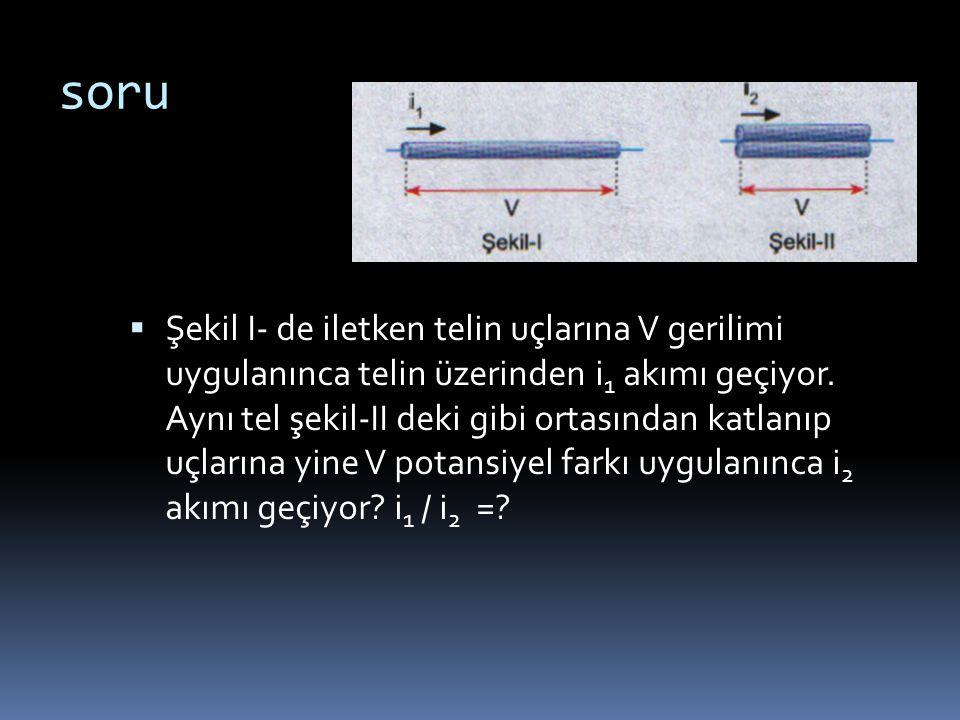 soru  Şekil I- de iletken telin uçlarına V gerilimi uygulanınca telin üzerinden i 1 akımı geçiyor. Aynı tel şekil-II deki gibi ortasından katlanıp uç
