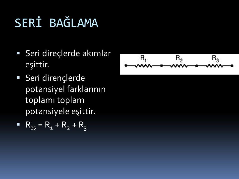 SERİ BAĞLAMA  Seri direçlerde akımlar eşittir.  Seri dirençlerde potansiyel farklarının toplamı toplam potansiyele eşittir.  R eş = R 1 + R 2 + R 3