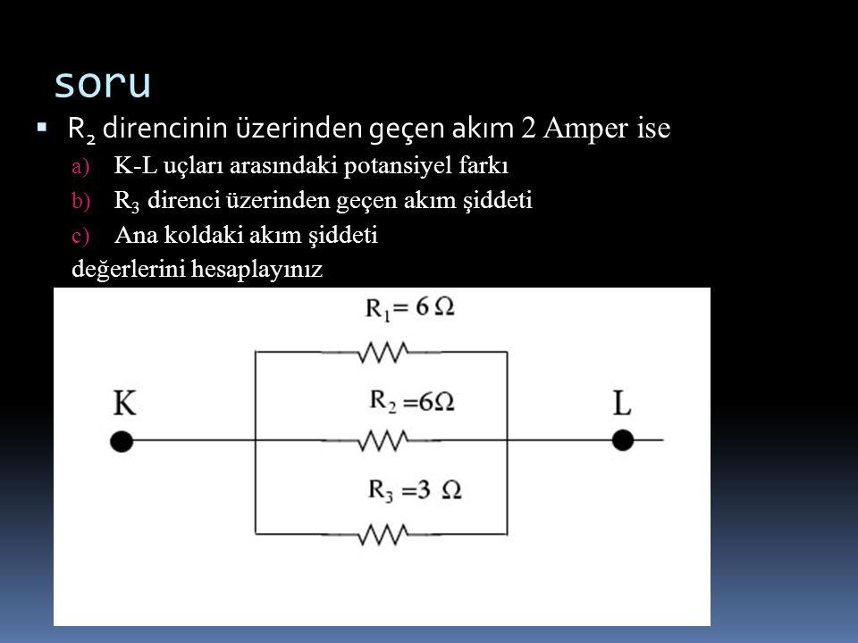 soru  R 2 direncinin üzerinden geçen akım 2 Amper ise a) K-L uçları arasındaki potansiyel farkı b) R 3 direnci üzerinden geçen akım şiddeti c) Ana ko