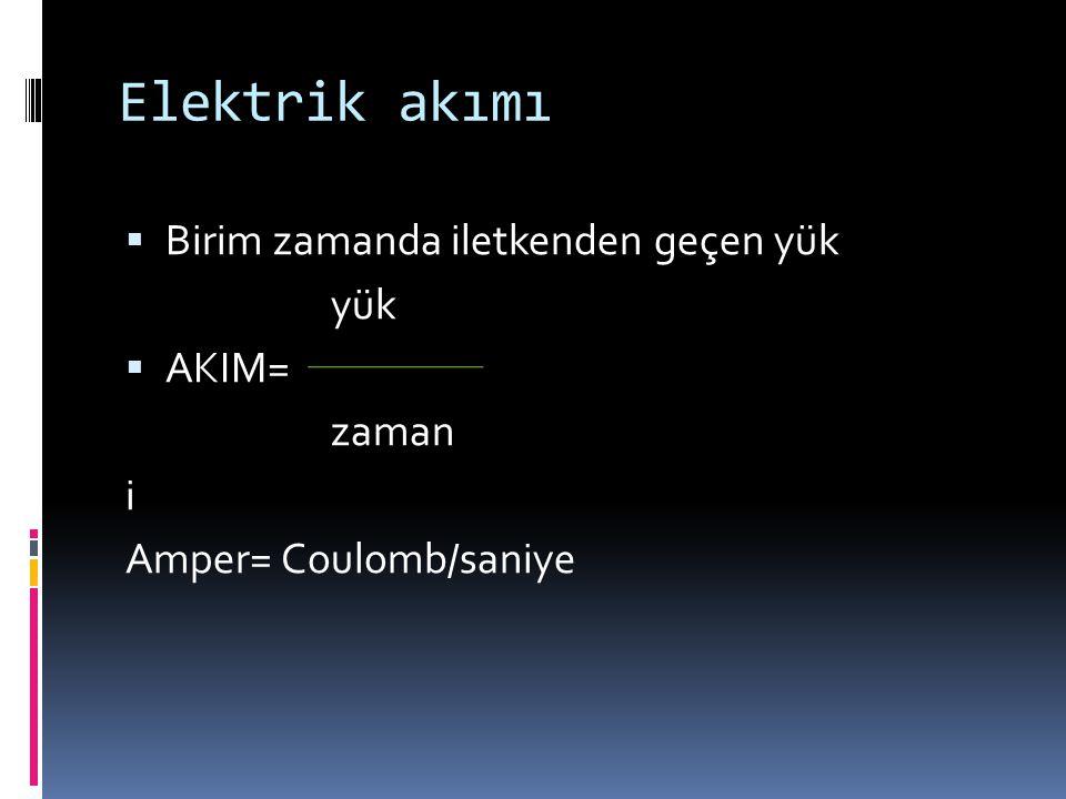 Elektrik akımı  Birim zamanda iletkenden geçen yük yük  AKIM= zaman i Amper= Coulomb/saniye