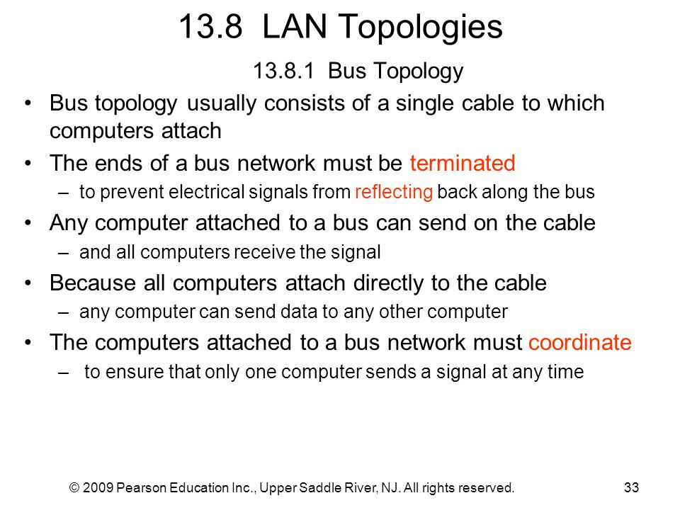 © 2009 Pearson Education Inc., Upper Saddle River, NJ. All rights reserved.33 13.8 LAN Topologies 13.8.1 Bus Topology Bus topology usually consists of