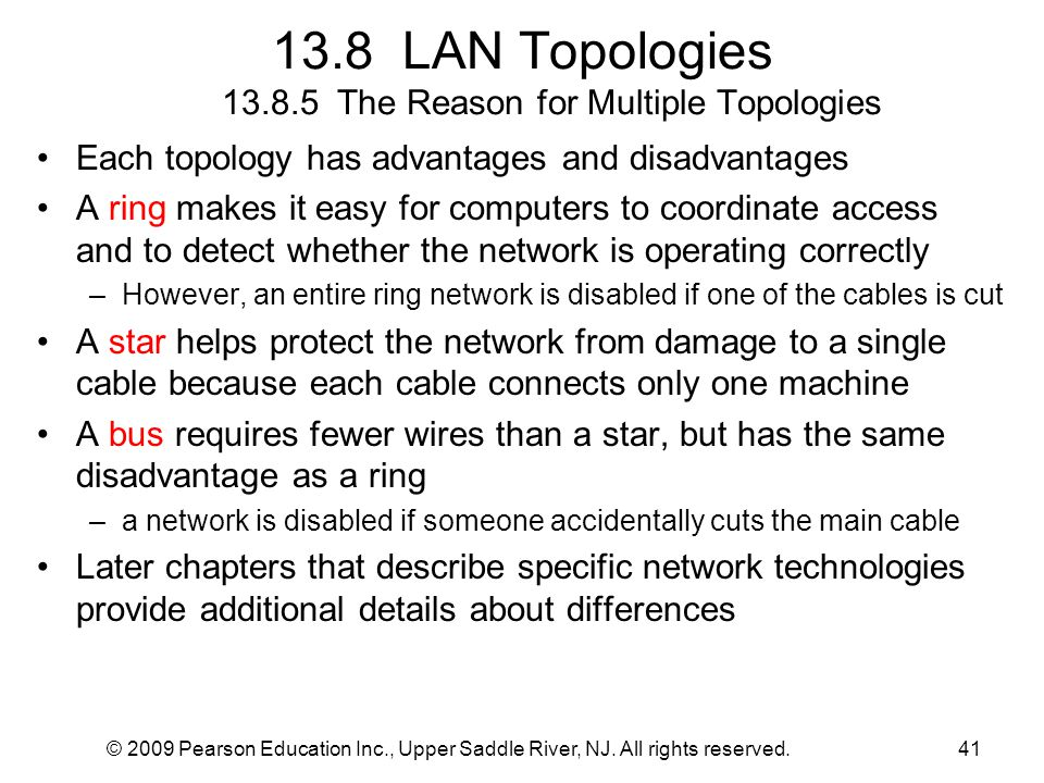 © 2009 Pearson Education Inc., Upper Saddle River, NJ. All rights reserved.41 13.8 LAN Topologies 13.8.5 The Reason for Multiple Topologies Each topol