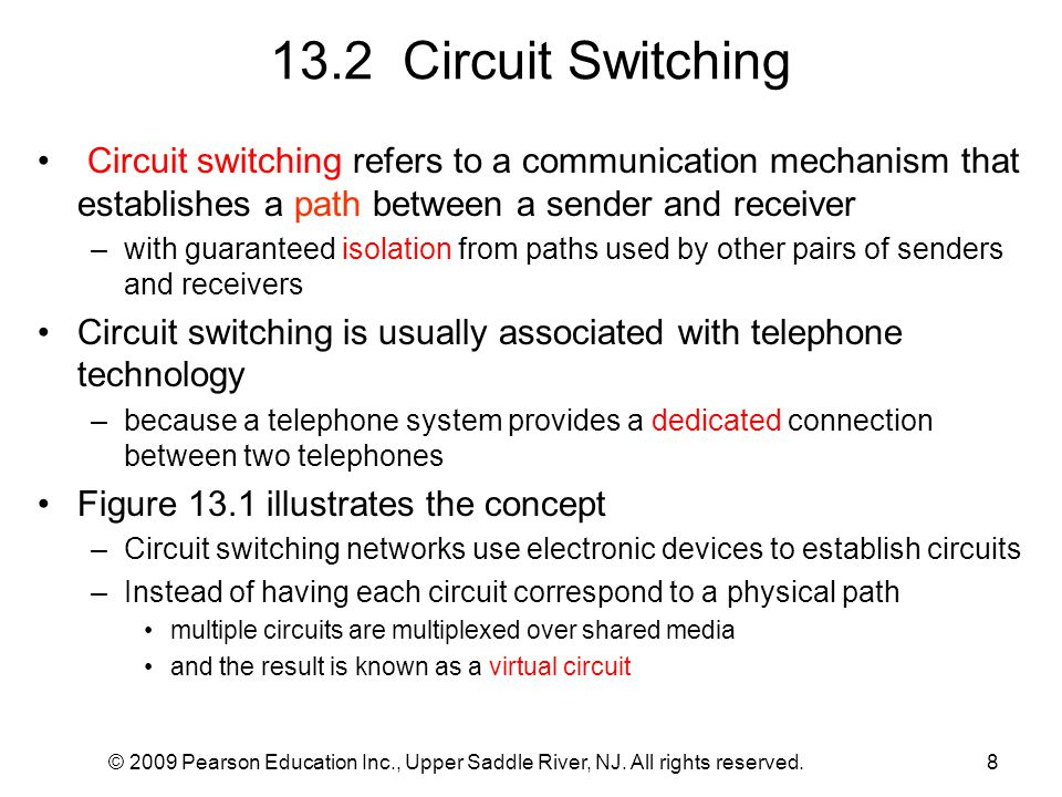 © 2009 Pearson Education Inc., Upper Saddle River, NJ. All rights reserved.8 13.2 Circuit Switching Circuit switching refers to a communication mechan