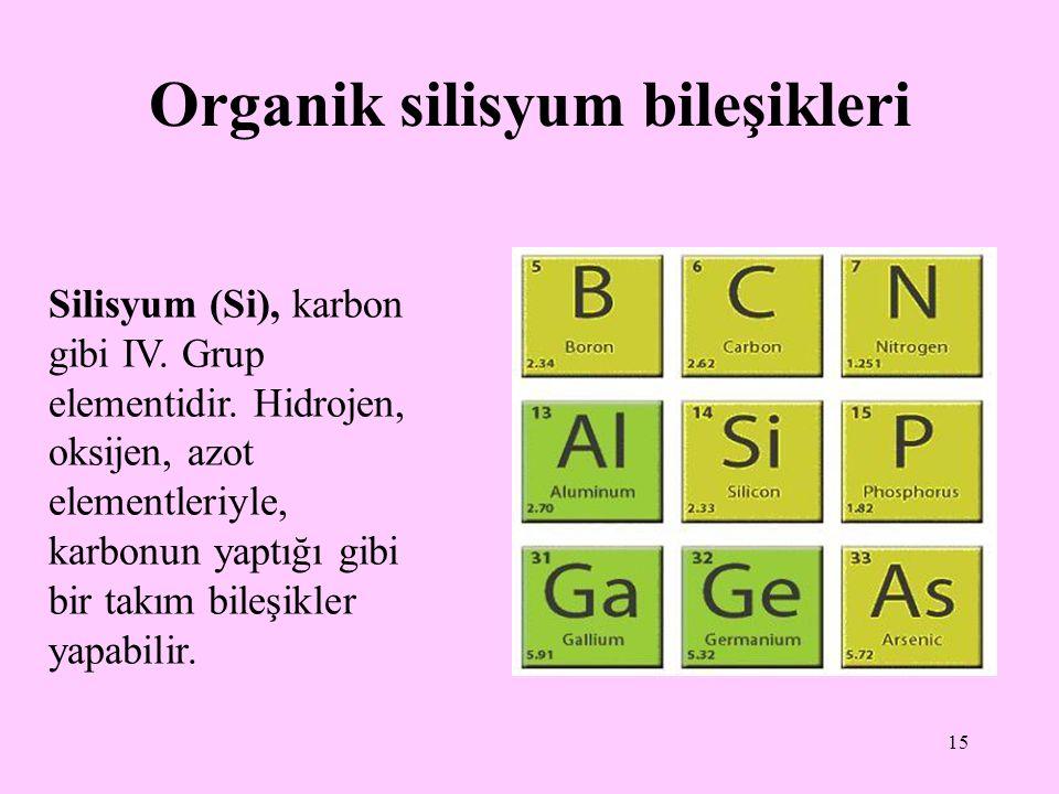 15 Organik silisyum bileşikleri Silisyum (Si), karbon gibi IV. Grup elementidir. Hidrojen, oksijen, azot elementleriyle, karbonun yaptığı gibi bir tak