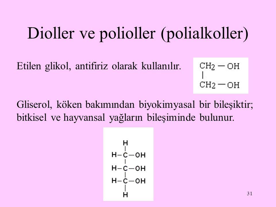 31 Dioller ve polioller (polialkoller) Etilen glikol, antifiriz olarak kullanılır. Gliserol, köken bakımından biyokimyasal bir bileşiktir; bitkisel ve