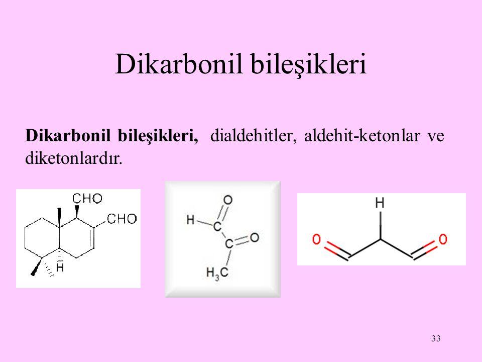 33 Dikarbonil bileşikleri Dikarbonil bileşikleri, dialdehitler, aldehit-ketonlar ve diketonlardır.