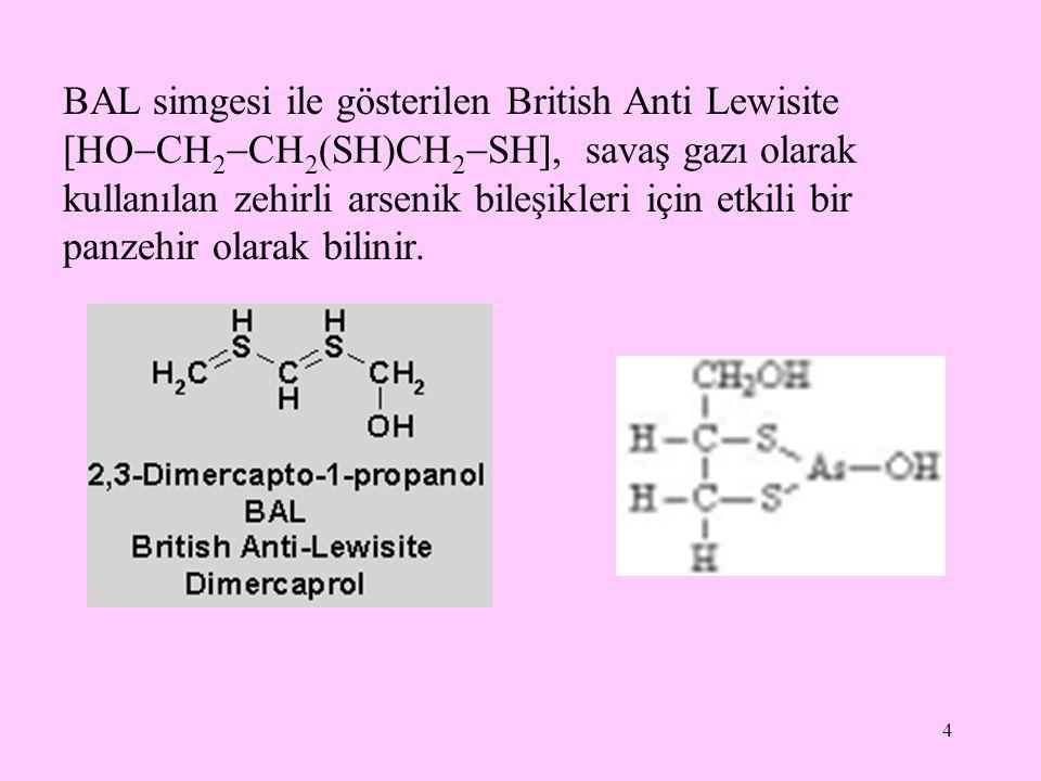 4 BAL simgesi ile gösterilen British Anti Lewisite [HO  CH 2  CH 2 (SH)CH 2  SH], savaş gazı olarak kullanılan zehirli arsenik bileşikleri için etk