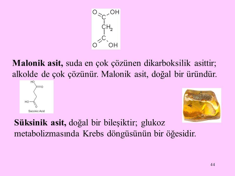 44 Malonik asit, suda en çok çözünen dikarboksilik asittir; alkolde de çok çözünür. Malonik asit, doğal bir üründür. Süksinik asit, doğal bir bileşikt