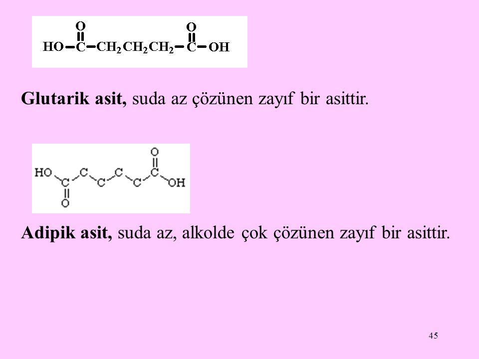 45 Glutarik asit, suda az çözünen zayıf bir asittir. Adipik asit, suda az, alkolde çok çözünen zayıf bir asittir.