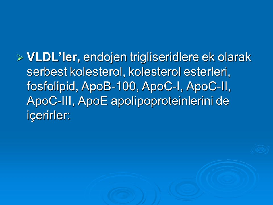  VLDL'ler, endojen trigliseridlere ek olarak serbest kolesterol, kolesterol esterleri, fosfolipid, ApoB-100, ApoC-I, ApoC-II, ApoC-III, ApoE apolipop