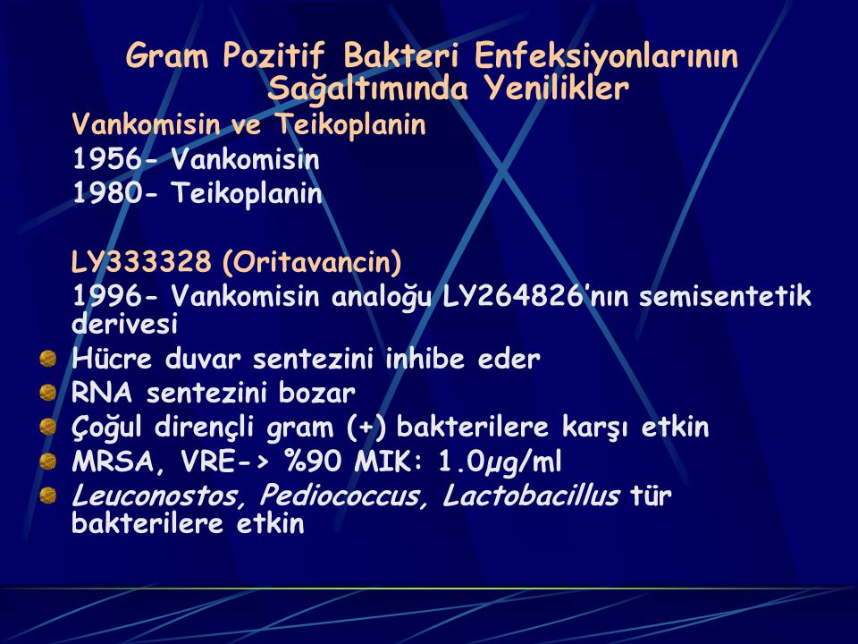 Gram Pozitif Bakteri Enfeksiyonlarının Sağaltımında Yenilikler Vankomisin ve Teikoplanin 1956- Vankomisin 1980- Teikoplanin LY333328 (Oritavancin) 1996- Vankomisin analoğu LY264826'nın semisentetik derivesi Hücre duvar sentezini inhibe eder RNA sentezini bozar Çoğul dirençli gram (+) bakterilere karşı etkin MRSA, VRE-> %90 MIK: 1.0µg/ml Leuconostos, Pediococcus, Lactobacillus tür bakterilere etkin