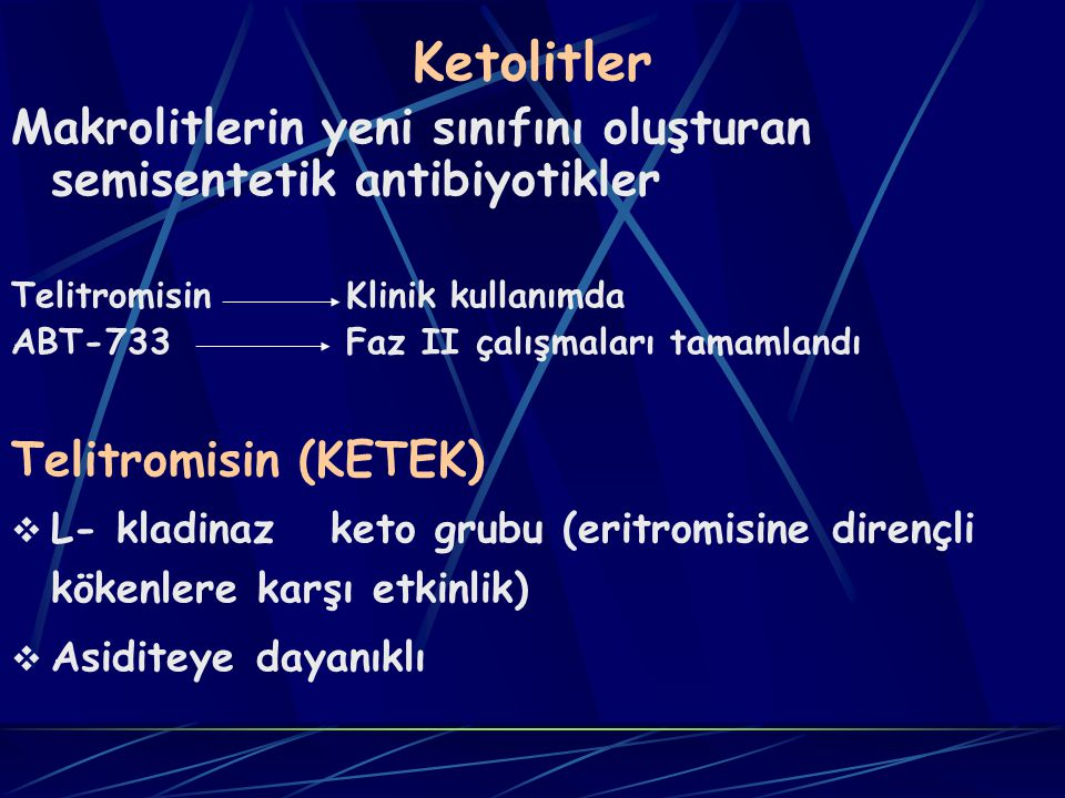 Ketolitler Makrolitlerin yeni sınıfını oluşturan semisentetik antibiyotikler Telitromisin Klinik kullanımda ABT-733 Faz II çalışmaları tamamlandı Telitromisin (KETEK)  L- kladinazketo grubu (eritromisine dirençli kökenlere karşı etkinlik)  Asiditeye dayanıklı