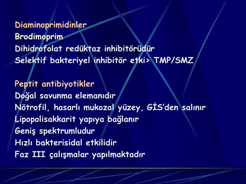 Diaminoprimidinler Brodimoprim Dihidrofolat redüktaz inhibitörüdür Selektif bakteriyel inhibitör etki> TMP/SMZ Peptit antibiyotikler Doğal savunma elemanıdır Nötrofil, hasarlı mukozal yüzey, GİS'den salınır Lipopolisakkarit yapıya bağlanır Geniş spektrumludur Hızlı bakterisidal etkilidir Faz III çalışmalar yapılmaktadır