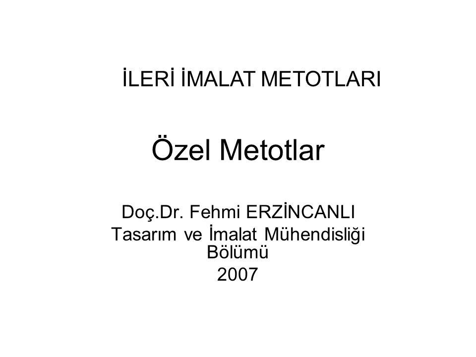 Özel Metotlar Doç.Dr. Fehmi ERZİNCANLI Tasarım ve İmalat Mühendisliği Bölümü 2007 İLERİ İMALAT METOTLARI