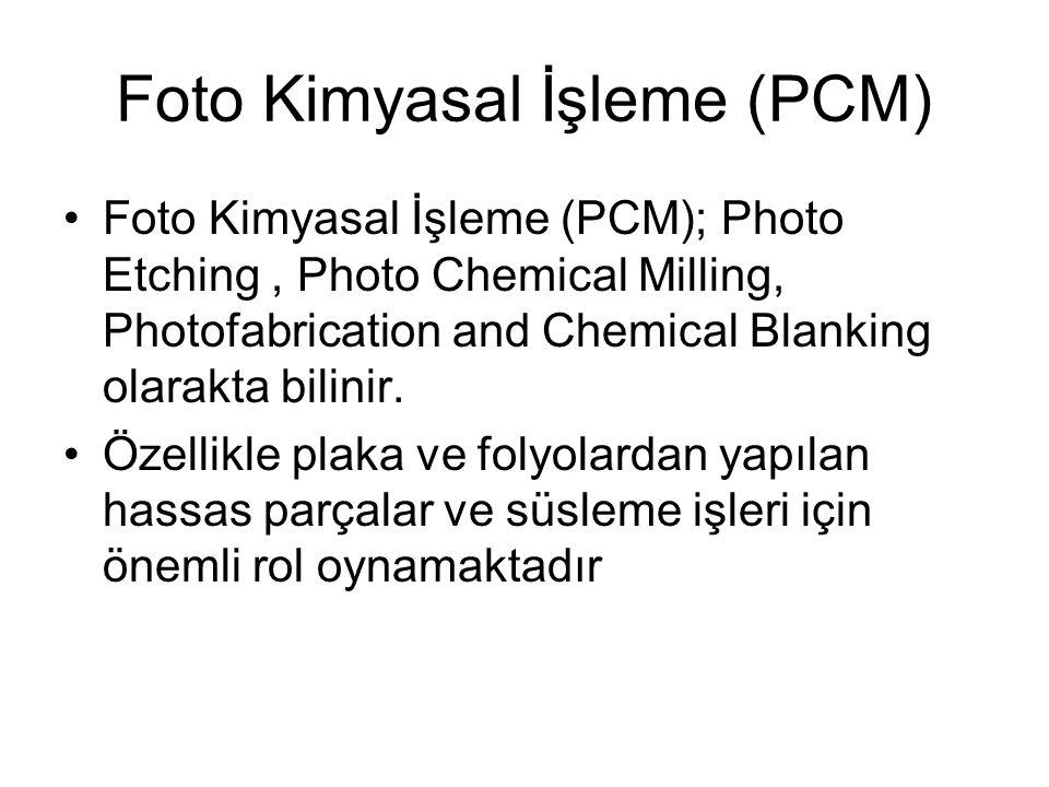 Foto Kimyasal İşleme (PCM) Foto Kimyasal İşleme (PCM); Photo Etching, Photo Chemical Milling, Photofabrication and Chemical Blanking olarakta bilinir.