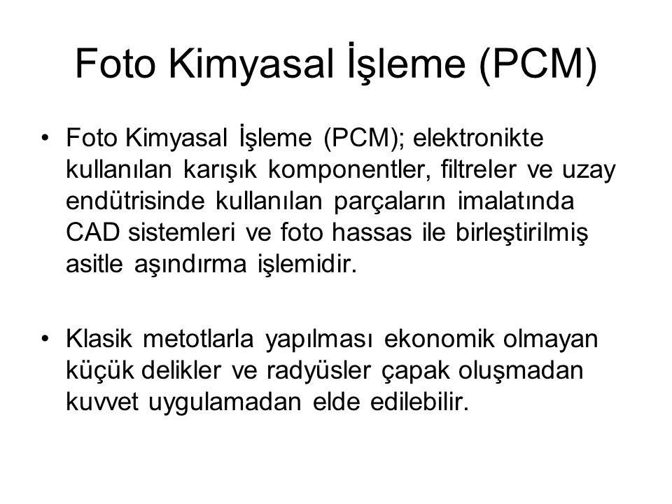 Foto Kimyasal İşleme (PCM) Foto Kimyasal İşleme (PCM); elektronikte kullanılan karışık komponentler, filtreler ve uzay endütrisinde kullanılan parçala