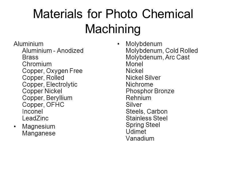 Materials for Photo Chemical Machining Aluminium Aluminium - Anodized Brass Chromium Copper, Oxygen Free Copper, Rolled Copper, Electrolytic Copper Ni