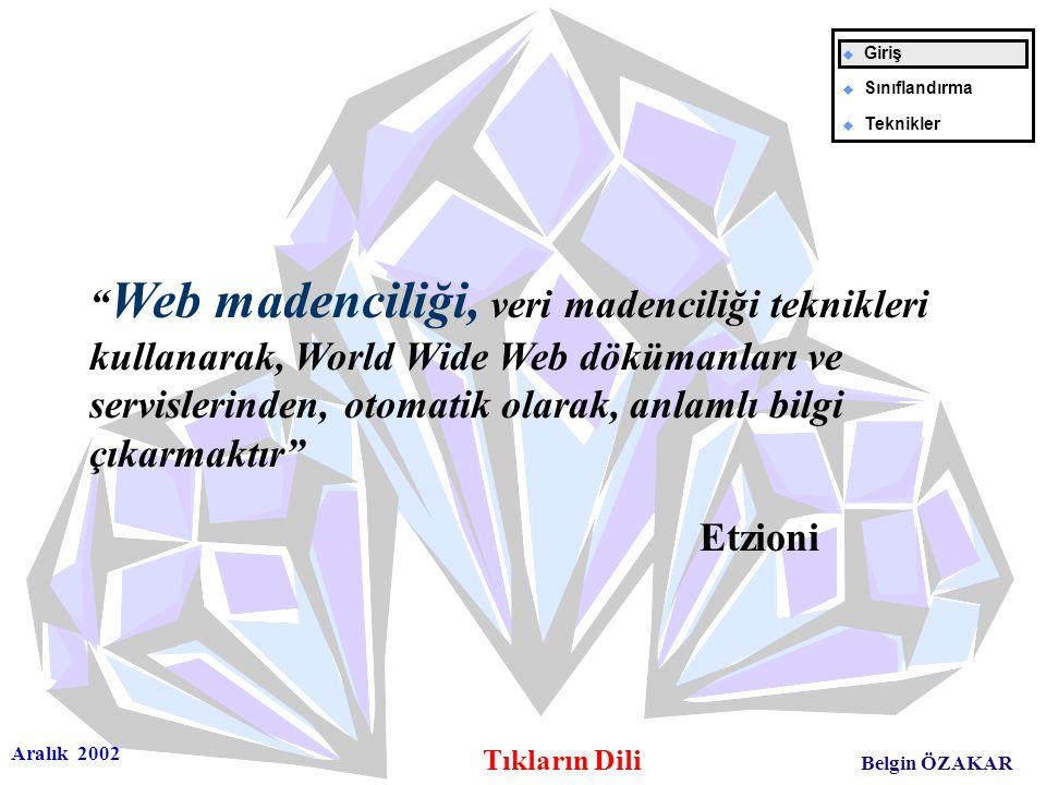 Aralık 2002 Tıkların Dili Belgin ÖZAKAR Web madenciliği, veri madenciliği teknikleri kullanarak, World Wide Web dökümanları ve servislerinden, otomatik olarak, anlamlı bilgi çıkarmaktır Etzioni u Giriş u Sınıflandırma u Teknikler
