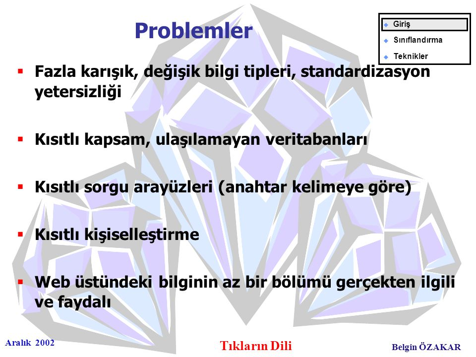 Aralık 2002 Tıkların Dili Belgin ÖZAKAR Problemler  Fazla karışık, değişik bilgi tipleri, standardizasyon yetersizliği  Kısıtlı kapsam, ulaşılamayan veritabanları  Kısıtlı sorgu arayüzleri (anahtar kelimeye göre)  Kısıtlı kişiselleştirme  Web üstündeki bilginin az bir bölümü gerçekten ilgili ve faydalı u Giriş u Sınıflandırma u Teknikler