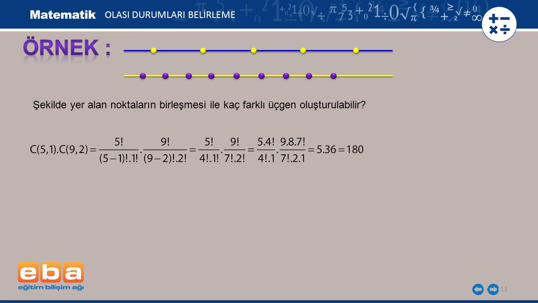 13 Şekilde yer alan noktaların birleşmesi ile kaç farklı üçgen oluşturulabilir? OLASI DURUMLARI BELİRLEME