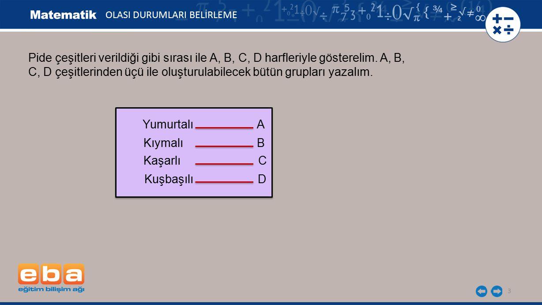 3 OLASI DURUMLARI BELİRLEME Pide çeşitleri verildiği gibi sırası ile A, B, C, D harfleriyle gösterelim. A, B, C, D çeşitlerinden üçü ile oluşturulabil