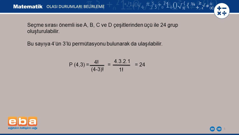 5 OLASI DURUMLARI BELİRLEME Seçme sırası önemli ise A, B, C ve D çeşitlerinden üçü ile 24 grup oluşturulabilir. Bu sayıya 4'ün 3'lü permütasyonu bulun
