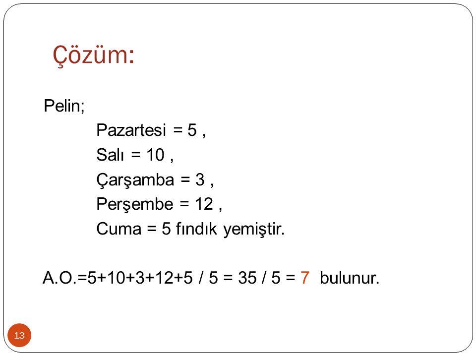 Çözüm: 13 Pelin; Pazartesi = 5, Salı = 10, Çarşamba = 3, Perşembe = 12, Cuma = 5 fındık yemiştir. A.O.=5+10+3+12+5 / 5 = 35 / 5 = 7 bulunur.