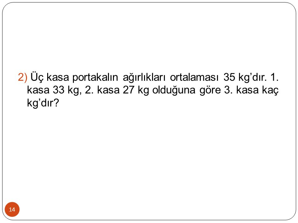 14 2) Üç kasa portakalın ağırlıkları ortalaması 35 kg'dır. 1. kasa 33 kg, 2. kasa 27 kg olduğuna göre 3. kasa kaç kg'dır?