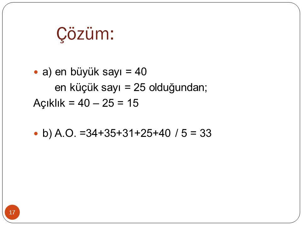 Çözüm: 17 a) en büyük sayı = 40 en küçük sayı = 25 olduğundan; Açıklık = 40 – 25 = 15 b) A.O. =34+35+31+25+40 / 5 = 33