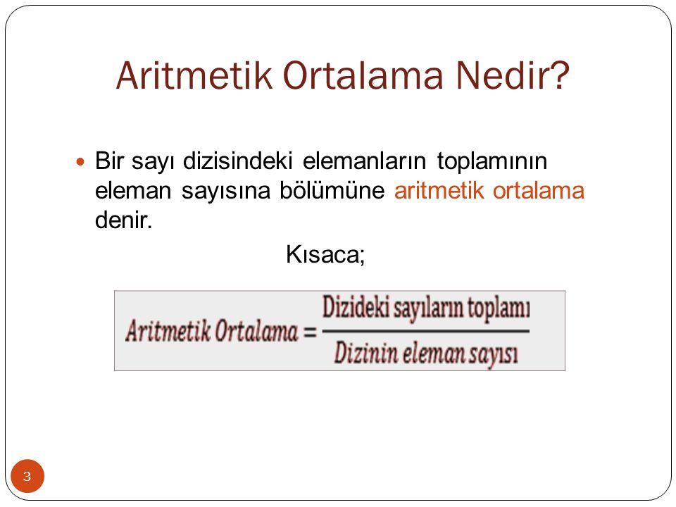 Aritmetik Ortalama Nedir? 3 Bir sayı dizisindeki elemanların toplamının eleman sayısına bölümüne aritmetik ortalama denir. Kısaca;