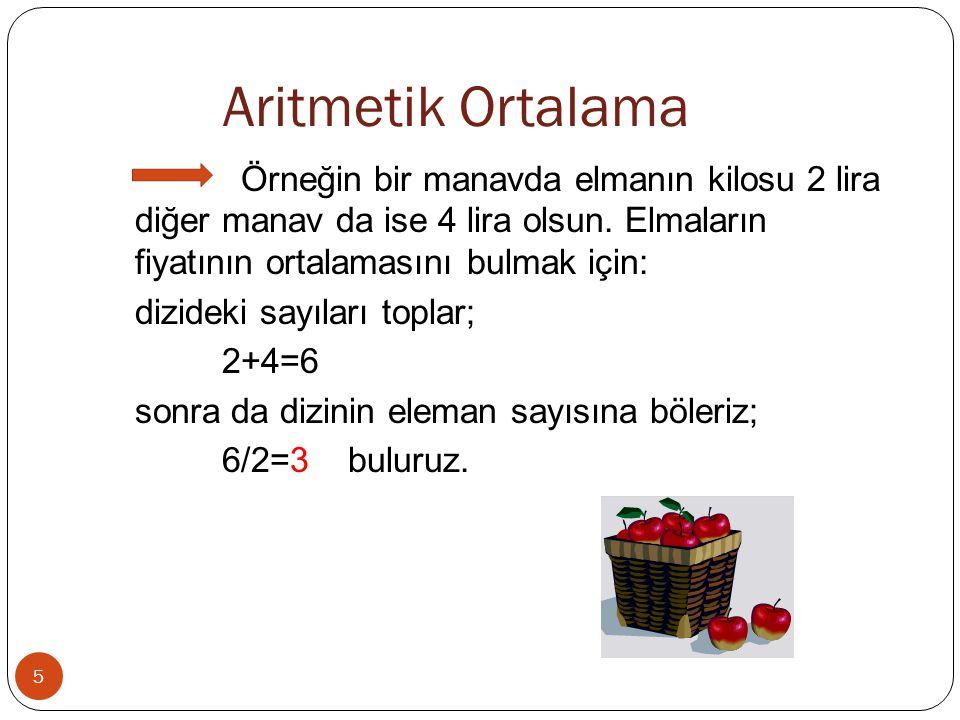 Aritmetik Ortalama 5 Örneğin bir manavda elmanın kilosu 2 lira diğer manav da ise 4 lira olsun. Elmaların fiyatının ortalamasını bulmak için: dizideki