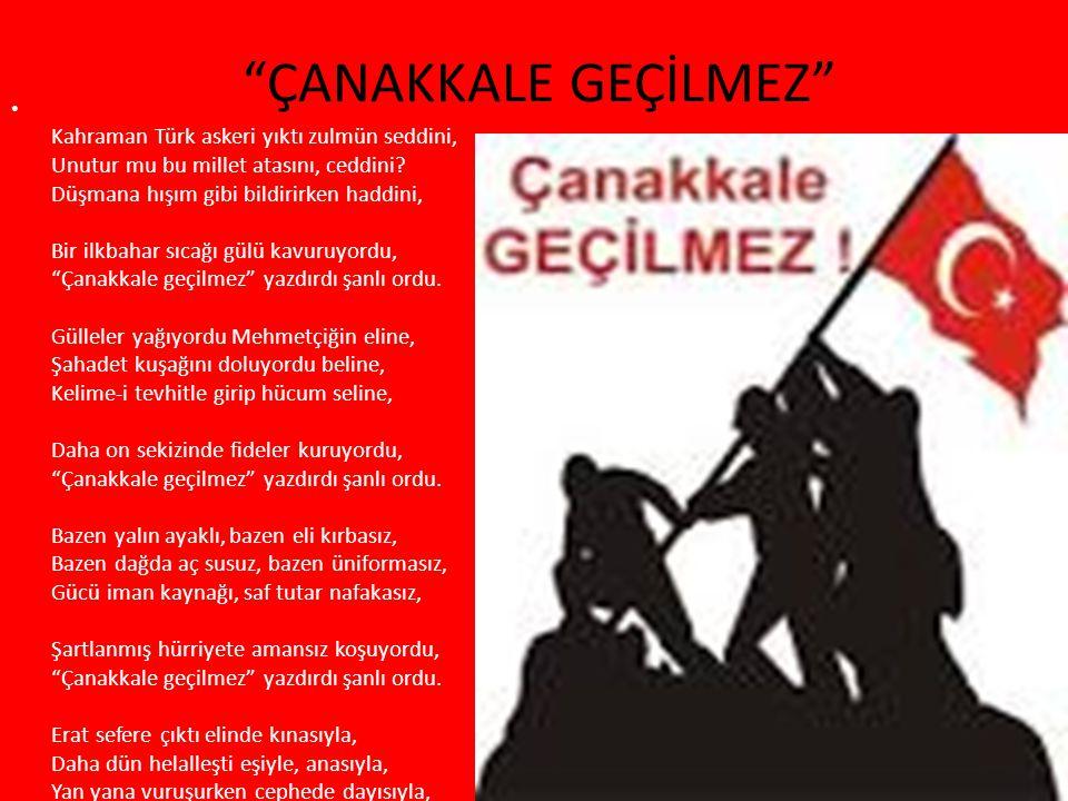 ÇANAKKALE GEÇİLMEZ Kahraman Türk askeri yıktı zulmün seddini, Unutur mu bu millet atasını, ceddini.