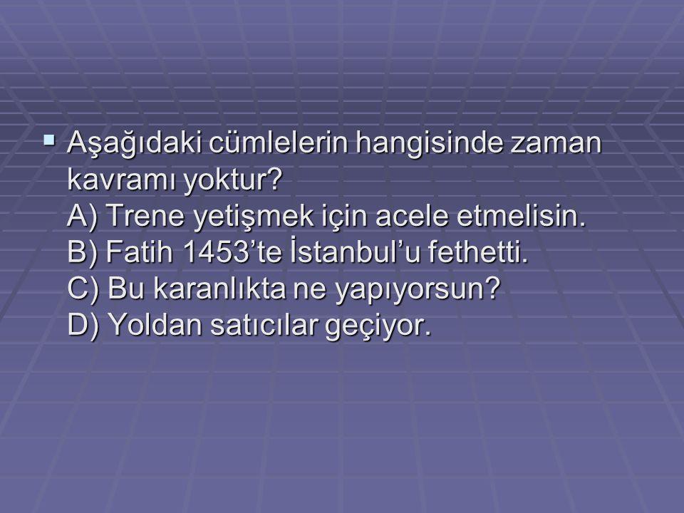  Aşağıdaki cümlelerin hangisinde zaman kavramı yoktur? A) Trene yetişmek için acele etmelisin. B) Fatih 1453'te İstanbul'u fethetti. C) Bu karanlıkta