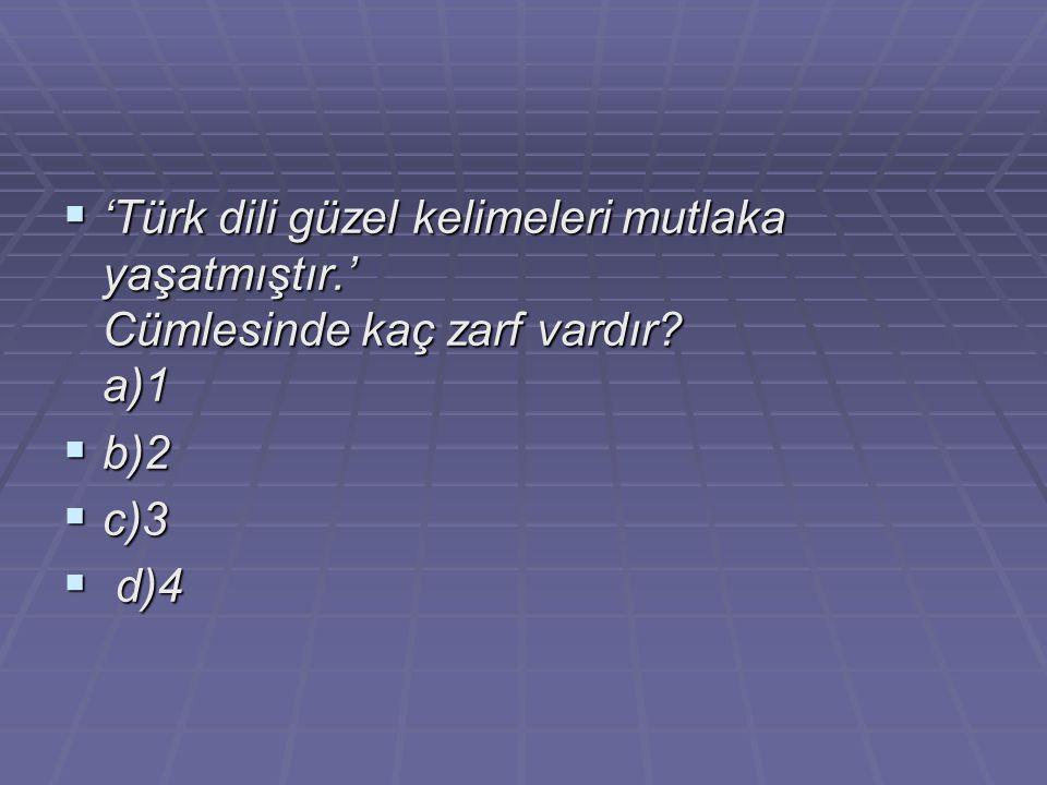  'Türk dili güzel kelimeleri mutlaka yaşatmıştır.' Cümlesinde kaç zarf vardır? a)1  b)2  c)3  d)4