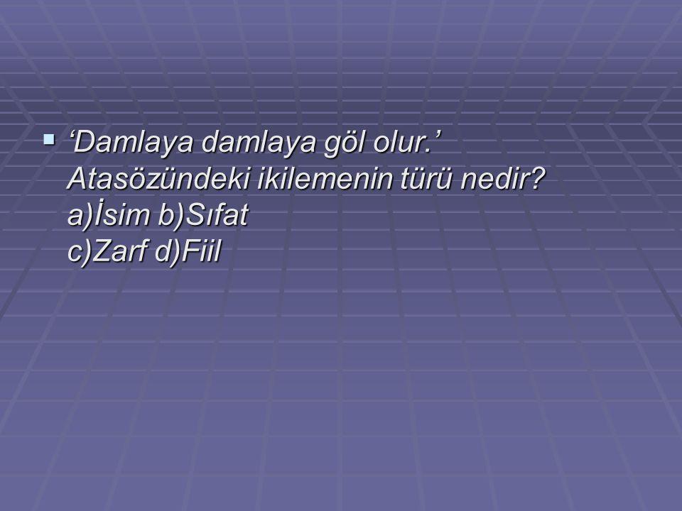  'Damlaya damlaya göl olur.' Atasözündeki ikilemenin türü nedir? a)İsim b)Sıfat c)Zarf d)Fiil