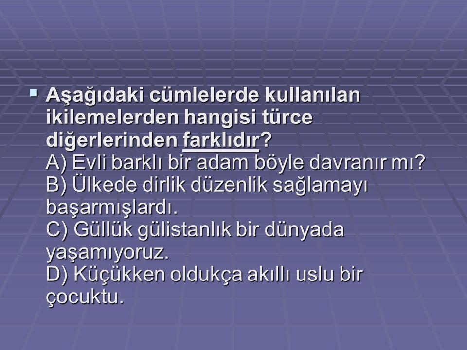  Aşağıdaki cümlelerde kullanılan ikilemelerden hangisi türce diğerlerinden farklıdır? A) Evli barklı bir adam böyle davranır mı? B) Ülkede dirlik düz
