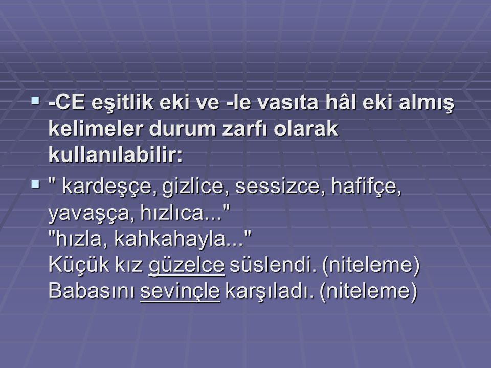  -CE eşitlik eki ve -le vasıta hâl eki almış kelimeler durum zarfı olarak kullanılabilir: 