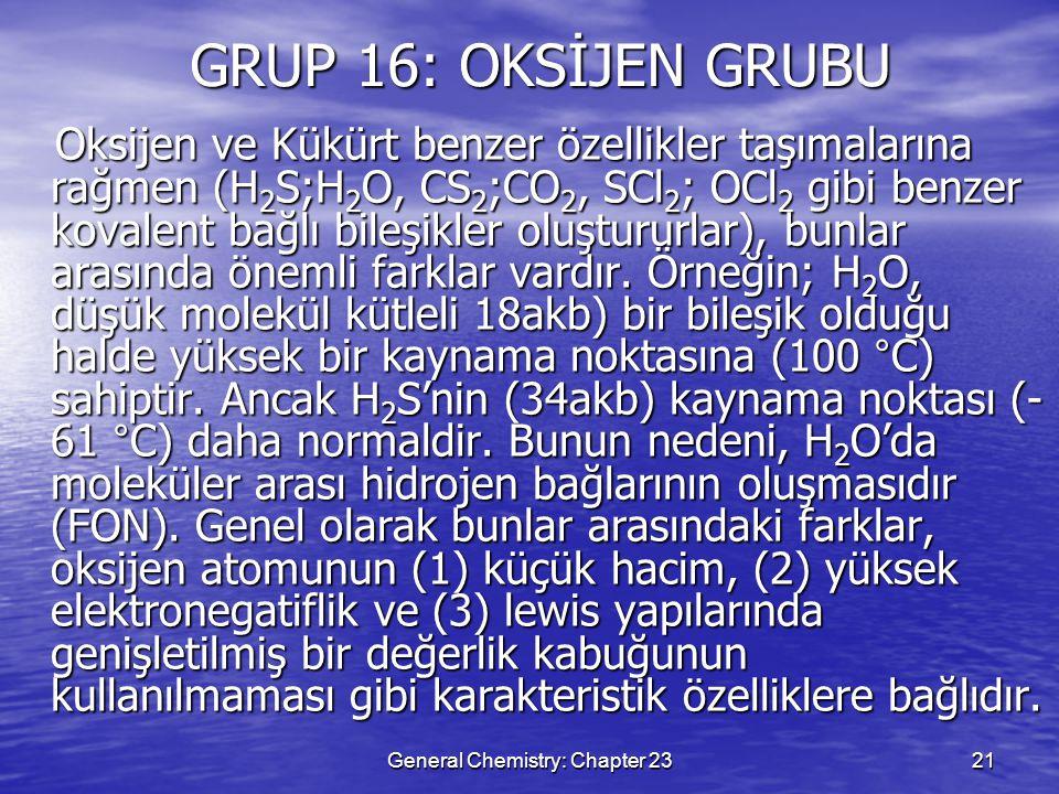 General Chemistry: Chapter 2321 GRUP 16: OKSİJEN GRUBU Oksijen ve Kükürt benzer özellikler taşımalarına rağmen (H 2 S;H 2 O, CS 2 ;CO 2, SCl 2 ; OCl 2