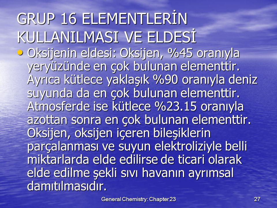 General Chemistry: Chapter 2327 GRUP 16 ELEMENTLERİN KULLANILMASI VE ELDESİ Oksijenin eldesi: Oksijen, %45 oranıyla yeryüzünde en çok bulunan elementt