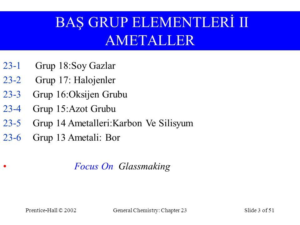 Prentice-Hall © 2002General Chemistry: Chapter 23Slide 3 of 51 BAŞ GRUP ELEMENTLERİ II AMETALLER 23-1 Grup 18:Soy Gazlar 23-2 Grup 17: Halojenler 23-3